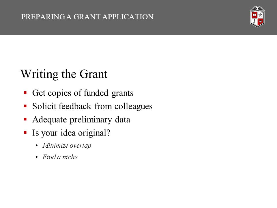 PREPARING A GRANT APPLICATION Writing the Grant  Get copies of funded grants  Solicit feedback from colleagues  Adequate preliminary data  Is your