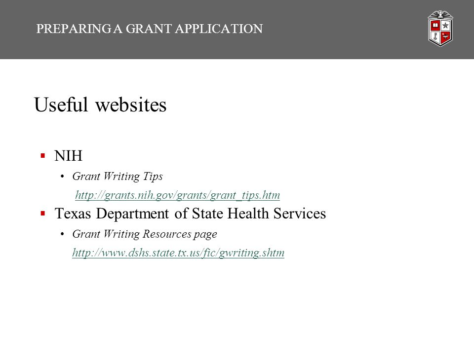 PREPARING A GRANT APPLICATION Useful websites  NIH Grant Writing Tips http://grants.nih.gov/grants/grant_tips.htm  Texas Department of State Health Services Grant Writing Resources page http://www.dshs.state.tx.us/fic/gwriting.shtm