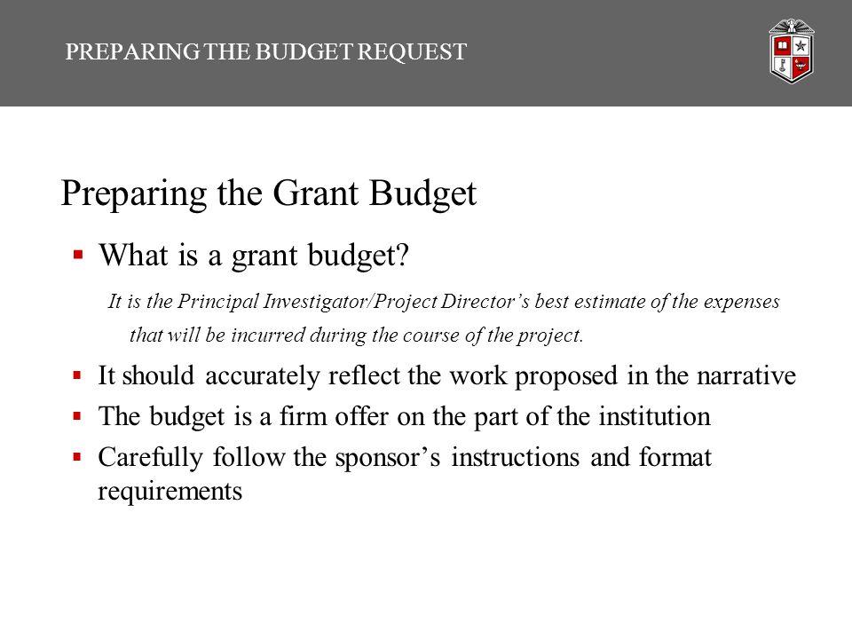 PREPARING THE BUDGET REQUEST Preparing the Grant Budget  What is a grant budget? It is the Principal Investigator/Project Director's best estimate of