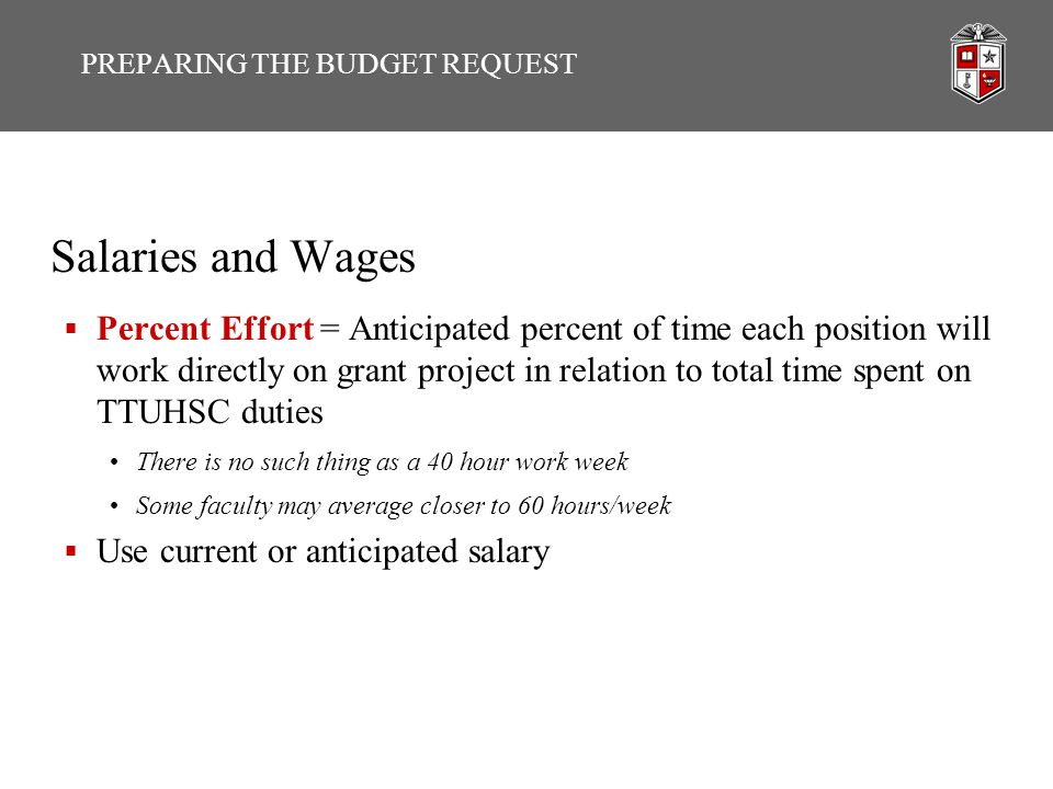 Salaries and Wages  Percent Effort = Anticipated percent of time each position will work directly on grant project in relation to total time spent on TTUHSC duties There is no such thing as a 40 hour work week Some faculty may average closer to 60 hours/week  Use current or anticipated salary PREPARING THE BUDGET REQUEST