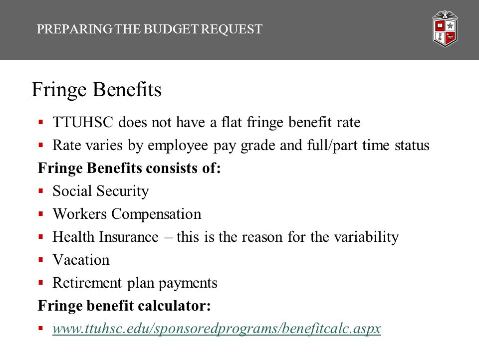 Fringe Benefits  TTUHSC does not have a flat fringe benefit rate  Rate varies by employee pay grade and full/part time status Fringe Benefits consists of:  Social Security  Workers Compensation  Health Insurance – this is the reason for the variability  Vacation  Retirement plan payments Fringe benefit calculator:  www.ttuhsc.edu/sponsoredprograms/benefitcalc.aspx www.ttuhsc.edu/sponsoredprograms/benefitcalc.aspx PREPARING THE BUDGET REQUEST