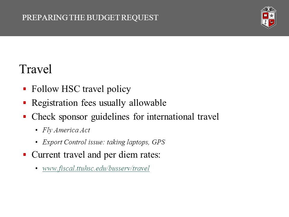 Travel  Follow HSC travel policy  Registration fees usually allowable  Check sponsor guidelines for international travel Fly America Act Export Control issue: taking laptops, GPS  Current travel and per diem rates: www.fiscal.ttuhsc.edu/busserv/travel PREPARING THE BUDGET REQUEST