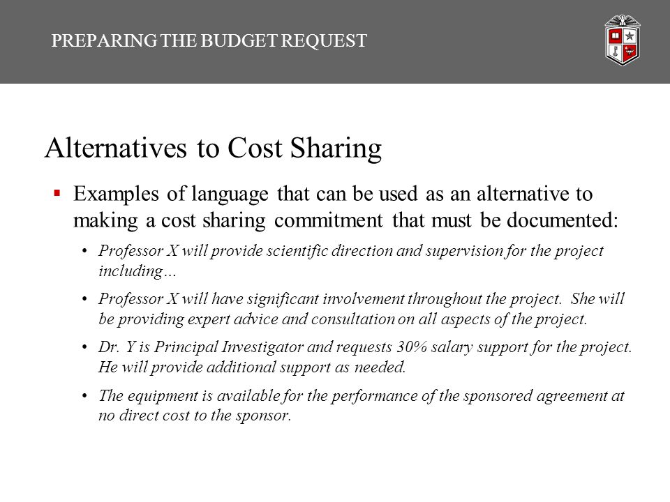 Alternatives to Cost Sharing  Examples of language that can be used as an alternative to making a cost sharing commitment that must be documented: Professor X will provide scientific direction and supervision for the project including… Professor X will have significant involvement throughout the project.