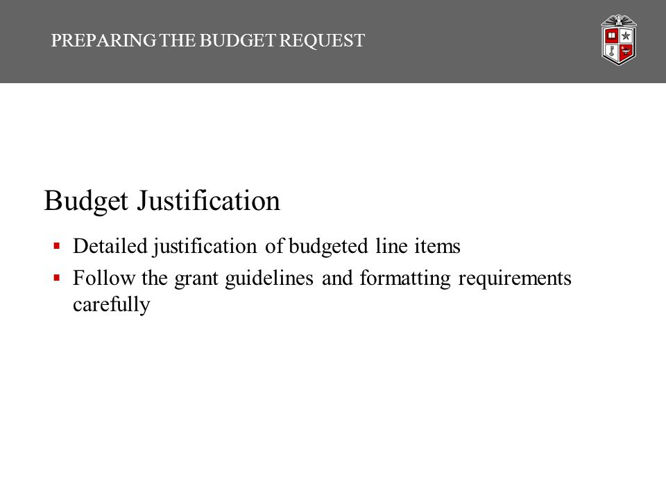 Budget Justification  Detailed justification of budgeted line items  Follow the grant guidelines and formatting requirements carefully PREPARING THE
