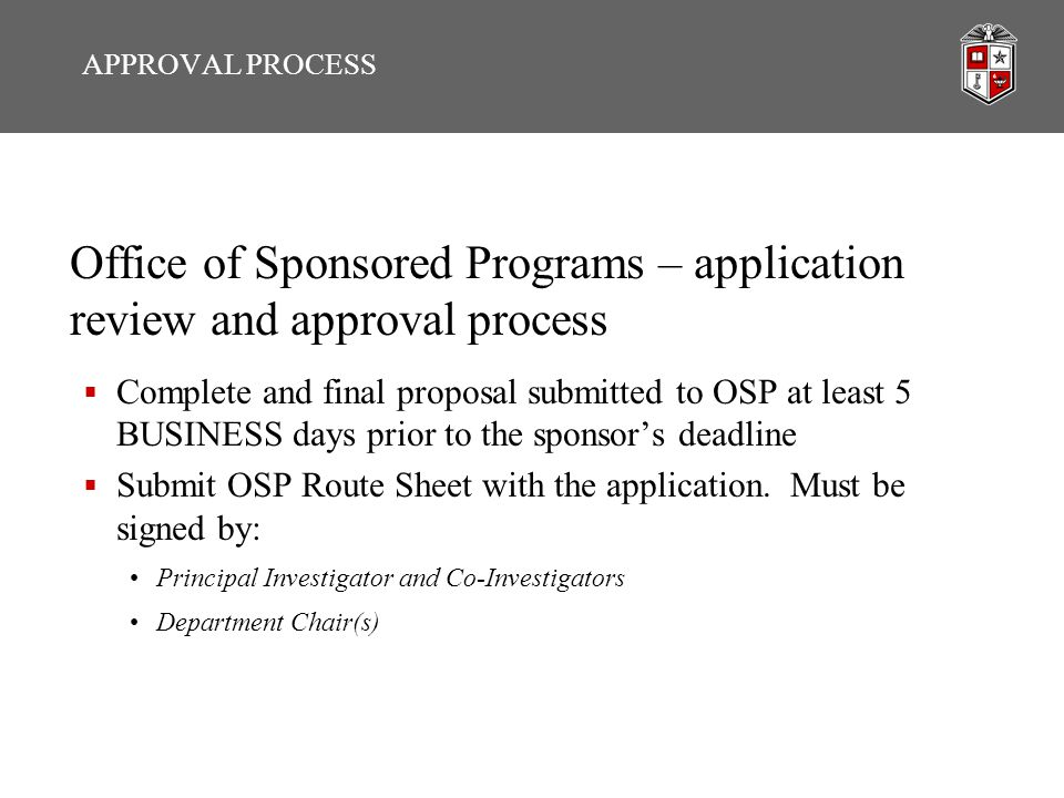Sponsored Programs – Route Sheet  Route Sheet questions often overlooked but needed: Link to grant guidelines Cost sharing questions Relevant committee approvals  Signature of PI Includes attestations required by law: including acceptance of responsibility for scientific conduct, the accurateness of the application, and attestation that no parties involved are debarred/suspended from involvement in federal grants and contracts  Signature of Department Chair Application is consistent with department policies and objectives The resources necessary to support this project are available APPROVAL PROCESS