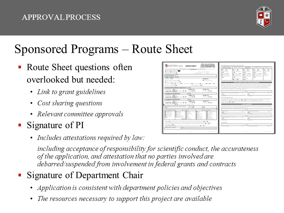 Sponsored Programs – Route Sheet  Route Sheet questions often overlooked but needed: Link to grant guidelines Cost sharing questions Relevant committee approvals  Signature of PI Includes attestations required by law: including acceptance of responsibility for scientific conduct, the accurateness of the application, and attestation that no parties involved are debarred/suspended from involvement in federal grants and contracts  Signature of Department Chair Application is consistent with department policies and objectives The resources necessary to support this project are available APPROVAL PROCESS