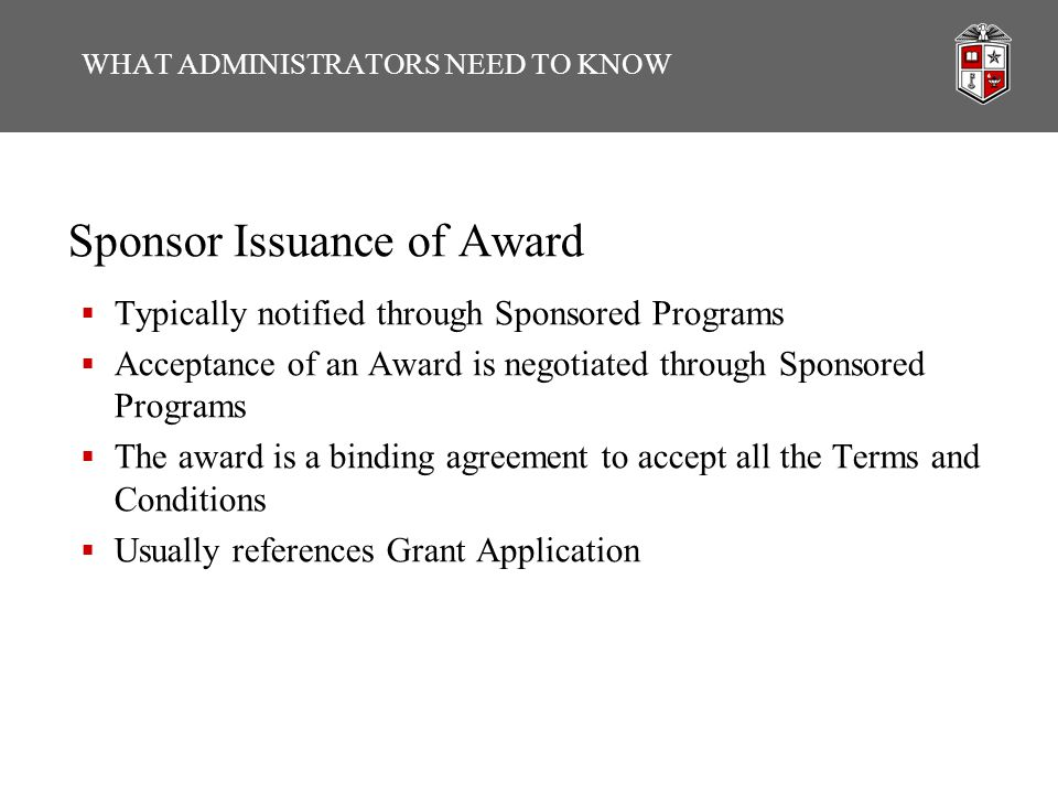 WHAT ADMINISTRATORS NEED TO KNOW Sponsor Issuance of Award  Typically notified through Sponsored Programs  Acceptance of an Award is negotiated through Sponsored Programs  The award is a binding agreement to accept all the Terms and Conditions  Usually references Grant Application