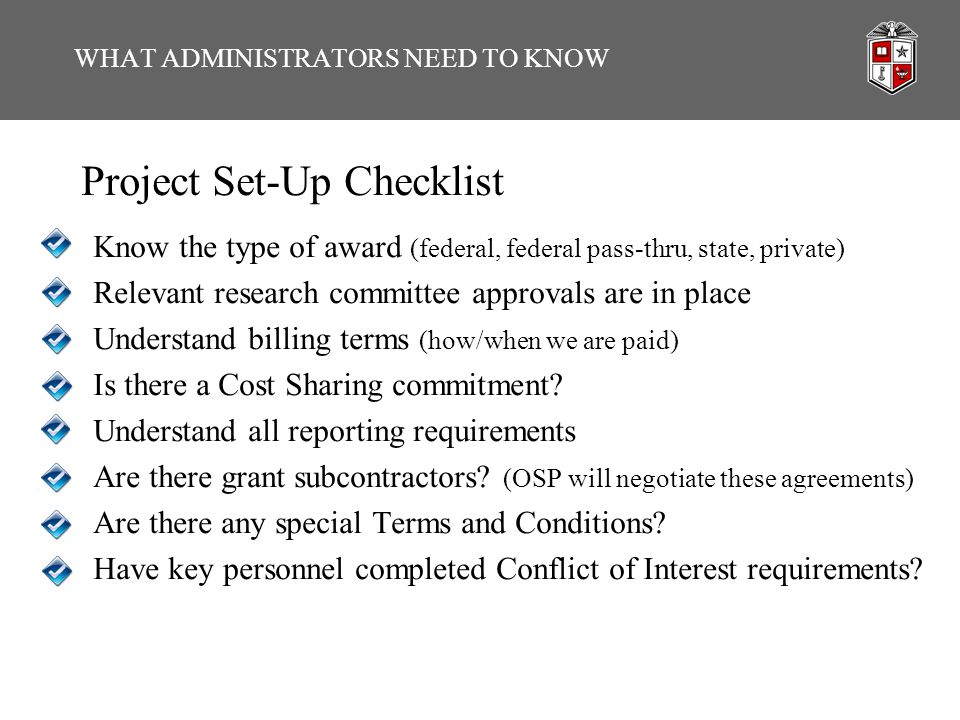 Project Set-Up Checklist Know the type of award (federal, federal pass-thru, state, private) Relevant research committee approvals are in place Unders
