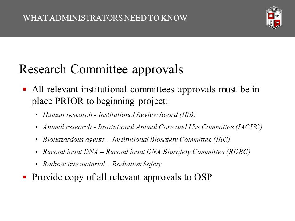Research Committee approvals  All relevant institutional committees approvals must be in place PRIOR to beginning project: Human research - Institutional Review Board (IRB) Animal research - Institutional Animal Care and Use Committee (IACUC) Biohazardous agents – Institutional Biosafety Committee (IBC) Recombinant DNA – Recombinant DNA Biosafety Committee (RDBC) Radioactive material – Radiation Safety  Provide copy of all relevant approvals to OSP WHAT ADMINISTRATORS NEED TO KNOW