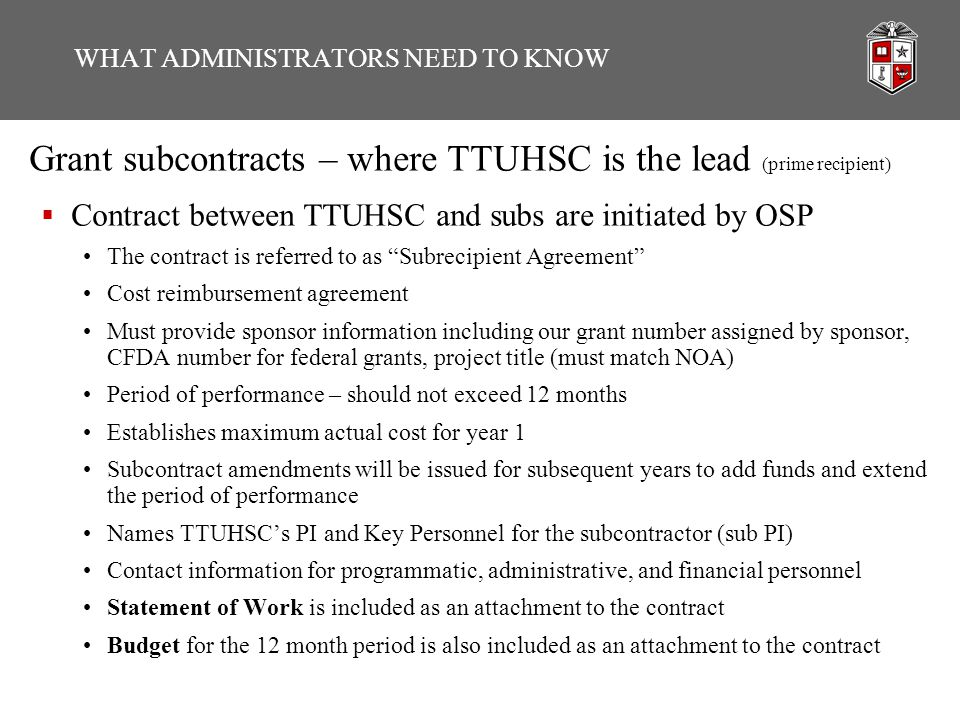WHAT ADMINISTRATORS NEED TO KNOW Grant subcontracts – where TTUHSC is the lead (prime recipient)  Contract between TTUHSC and subs are initiated by OSP The contract is referred to as Subrecipient Agreement Cost reimbursement agreement Must provide sponsor information including our grant number assigned by sponsor, CFDA number for federal grants, project title (must match NOA) Period of performance – should not exceed 12 months Establishes maximum actual cost for year 1 Subcontract amendments will be issued for subsequent years to add funds and extend the period of performance Names TTUHSC's PI and Key Personnel for the subcontractor (sub PI) Contact information for programmatic, administrative, and financial personnel Statement of Work is included as an attachment to the contract Budget for the 12 month period is also included as an attachment to the contract