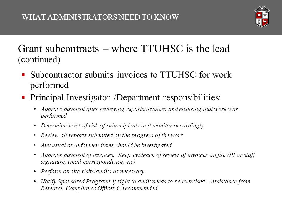 WHAT ADMINISTRATORS NEED TO KNOW Grant subcontracts – where TTUHSC is the lead (continued)  Subcontractor submits invoices to TTUHSC for work performed  Principal Investigator /Department responsibilities: Approve payment after reviewing reports/invoices and ensuring that work was performed Determine level of risk of subrecipients and monitor accordingly Review all reports submitted on the progress of the work Any usual or unforseen items should be investigated Approve payment of invoices.