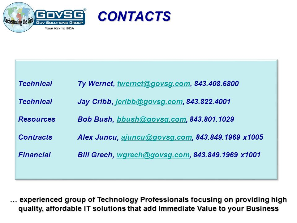 CONTACTS TechnicalTy Wernet, twernet@govsg.com, 843.408.6800twernet@govsg.com TechnicalJay Cribb, jcribb@govsg.com, 843.822.4001jcribb@govsg.com ResourcesBob Bush, bbush@govsg.com, 843.801.1029bbush@govsg.com ContractsAlex Juncu, ajuncu@govsg.com, 843.849.1969 x1005ajuncu@govsg.com FinancialBill Grech, wgrech@govsg.com, 843.849.1969 x1001wgrech@govsg.com TechnicalTy Wernet, twernet@govsg.com, 843.408.6800twernet@govsg.com TechnicalJay Cribb, jcribb@govsg.com, 843.822.4001jcribb@govsg.com ResourcesBob Bush, bbush@govsg.com, 843.801.1029bbush@govsg.com ContractsAlex Juncu, ajuncu@govsg.com, 843.849.1969 x1005ajuncu@govsg.com FinancialBill Grech, wgrech@govsg.com, 843.849.1969 x1001wgrech@govsg.com … experienced group of Technology Professionals focusing on providing high quality, affordable IT solutions that add Immediate Value to your Business