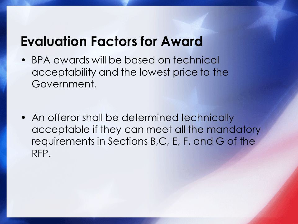 Evaluation Factors for Award BPA awards will be based on technical acceptability and the lowest price to the Government.