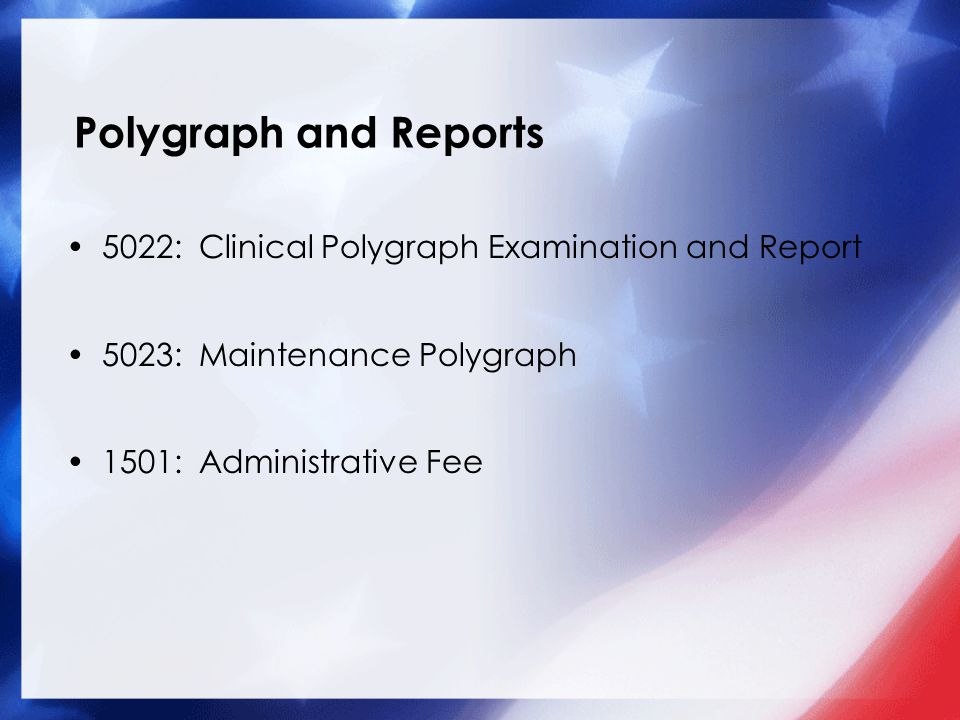 Polygraph and Reports 5022: Clinical Polygraph Examination and Report 5023: Maintenance Polygraph 1501: Administrative Fee