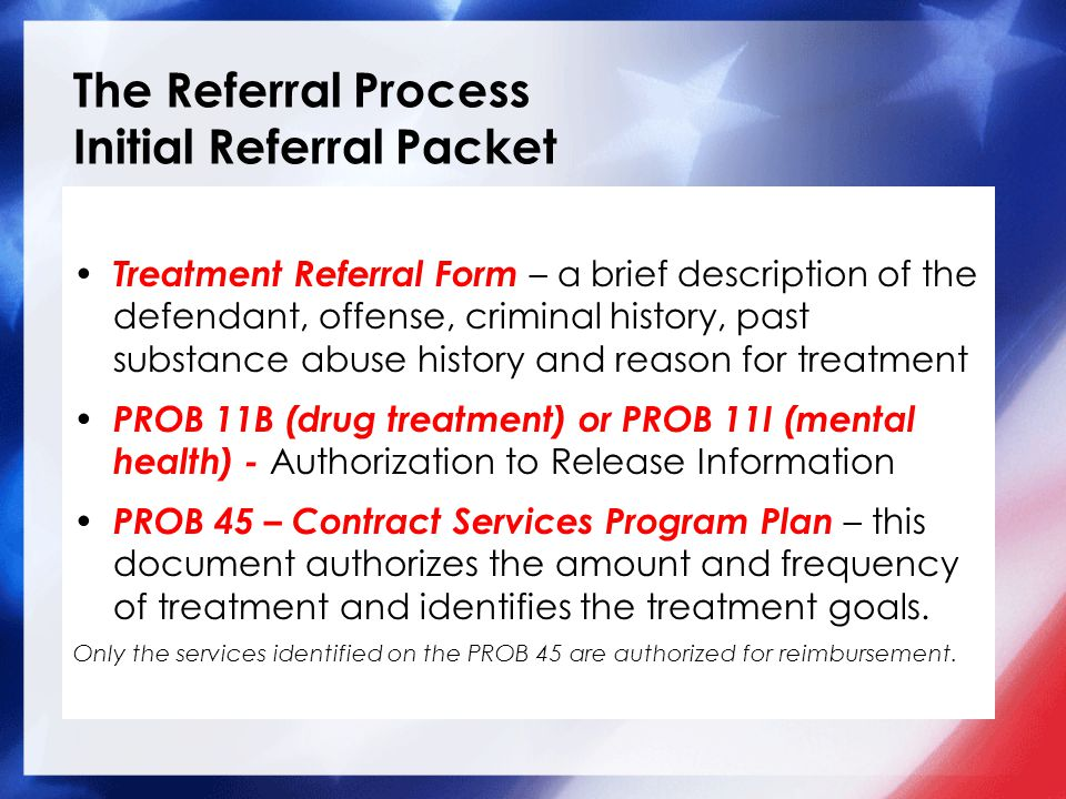 The Referral Process Initial Referral Packet Treatment Referral Form – a brief description of the defendant, offense, criminal history, past substance abuse history and reason for treatment PROB 11B (drug treatment) or PROB 11I (mental health) - Authorization to Release Information PROB 45 – Contract Services Program Plan – this document authorizes the amount and frequency of treatment and identifies the treatment goals.
