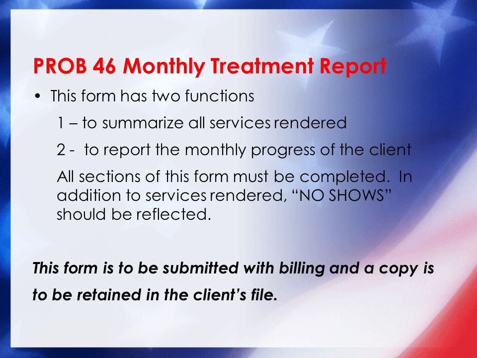 PROB 46 Monthly Treatment Report This form has two functions 1 – to summarize all services rendered 2 - to report the monthly progress of the client All sections of this form must be completed.