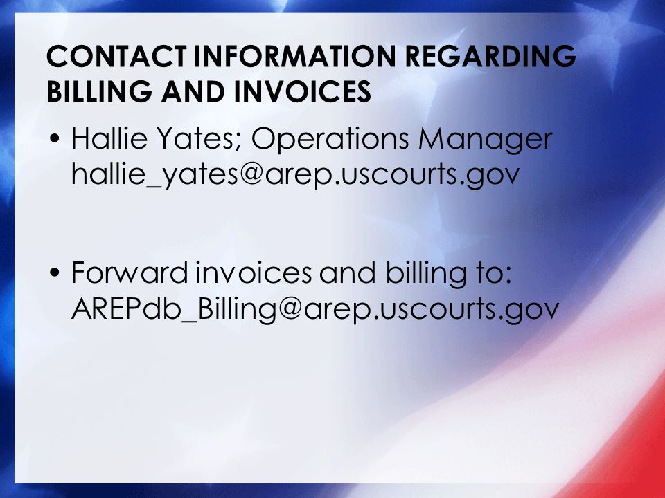 CONTACT INFORMATION REGARDING BILLING AND INVOICES Hallie Yates; Operations Manager hallie_yates@arep.uscourts.gov Forward invoices and billing to: AREPdb_Billing@arep.uscourts.gov