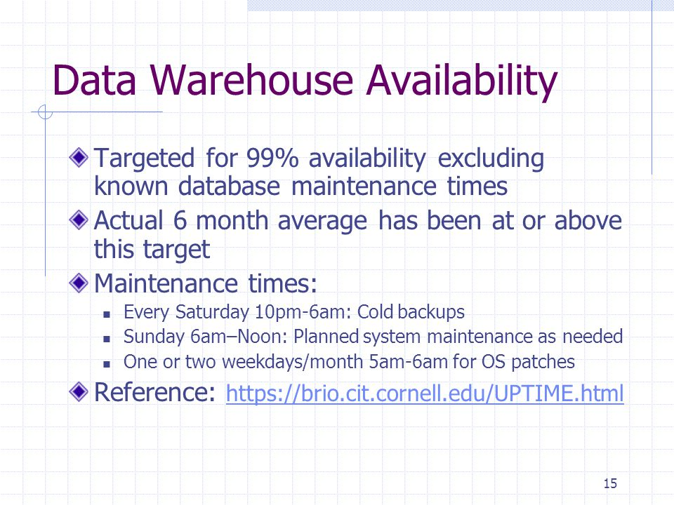 15 Data Warehouse Availability Targeted for 99% availability excluding known database maintenance times Actual 6 month average has been at or above this target Maintenance times: Every Saturday 10pm-6am: Cold backups Sunday 6am–Noon: Planned system maintenance as needed One or two weekdays/month 5am-6am for OS patches Reference: https://brio.cit.cornell.edu/UPTIME.htmlhttps://brio.cit.cornell.edu/UPTIME.html