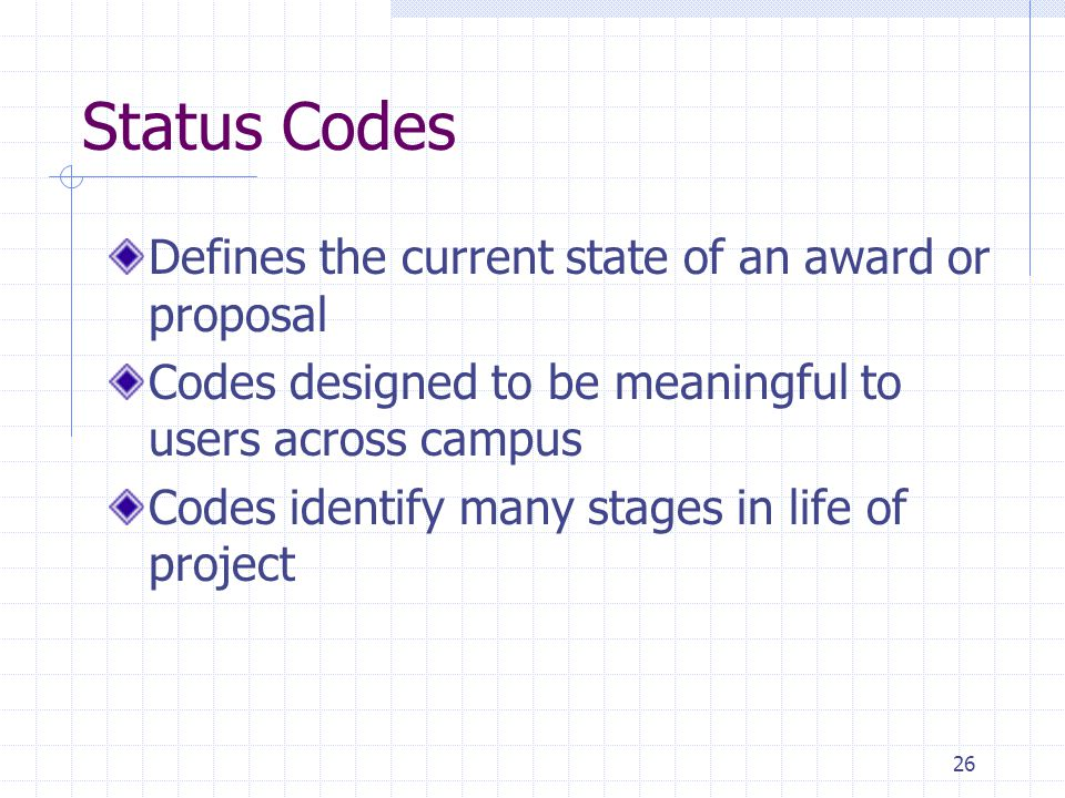 26 Status Codes Defines the current state of an award or proposal Codes designed to be meaningful to users across campus Codes identify many stages in life of project