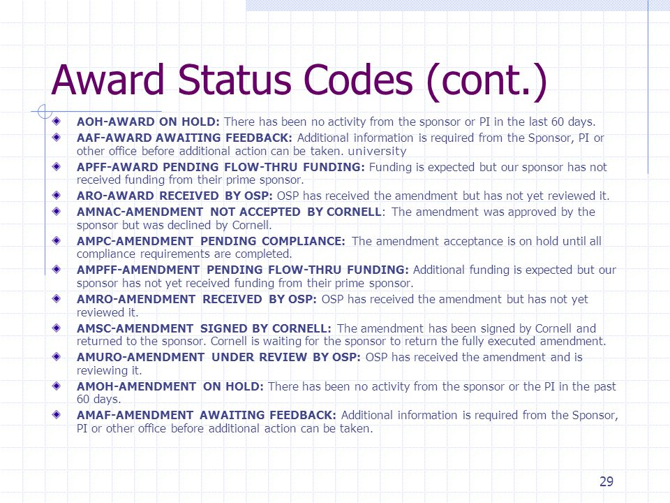 29 Award Status Codes (cont.) AOH-AWARD ON HOLD: There has been no activity from the sponsor or PI in the last 60 days. AAF-AWARD AWAITING FEEDBACK: A