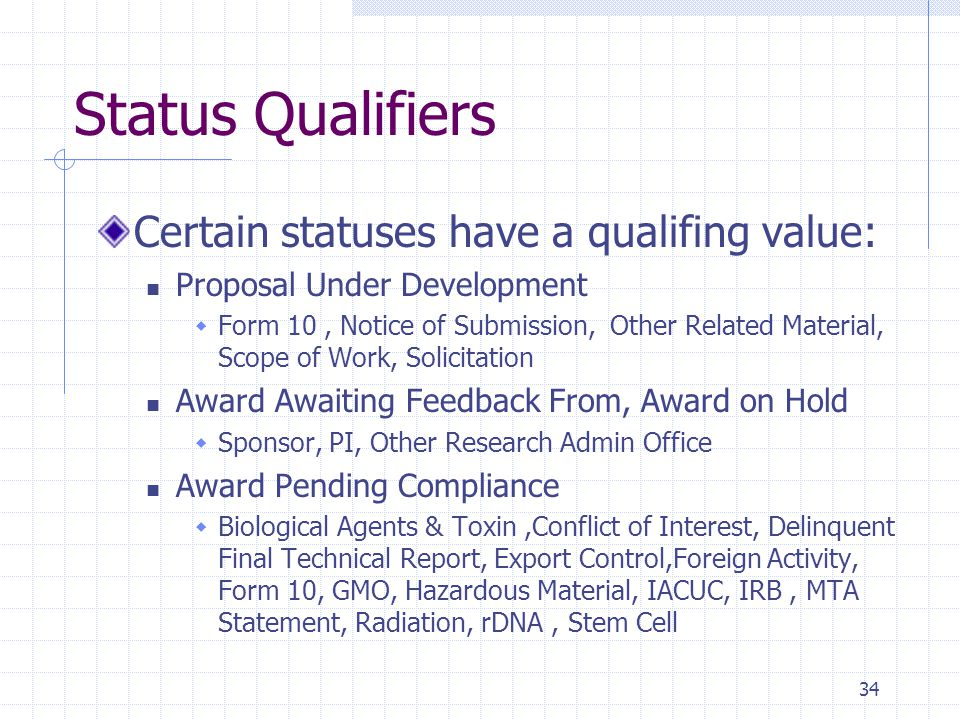 Status Qualifiers Certain statuses have a qualifing value: Proposal Under Development  Form 10, Notice of Submission, Other Related Material, Scope of Work, Solicitation Award Awaiting Feedback From, Award on Hold  Sponsor, PI, Other Research Admin Office Award Pending Compliance  Biological Agents & Toxin,Conflict of Interest, Delinquent Final Technical Report, Export Control,Foreign Activity, Form 10, GMO, Hazardous Material, IACUC, IRB, MTA Statement, Radiation, rDNA, Stem Cell 34