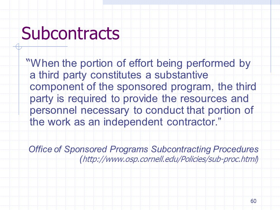 60 Subcontracts When the portion of effort being performed by a third party constitutes a substantive component of the sponsored program, the third party is required to provide the resources and personnel necessary to conduct that portion of the work as an independent contractor. Office of Sponsored Programs Subcontracting Procedures ( http://www.osp.cornell.edu/Policies/sub-proc.html )
