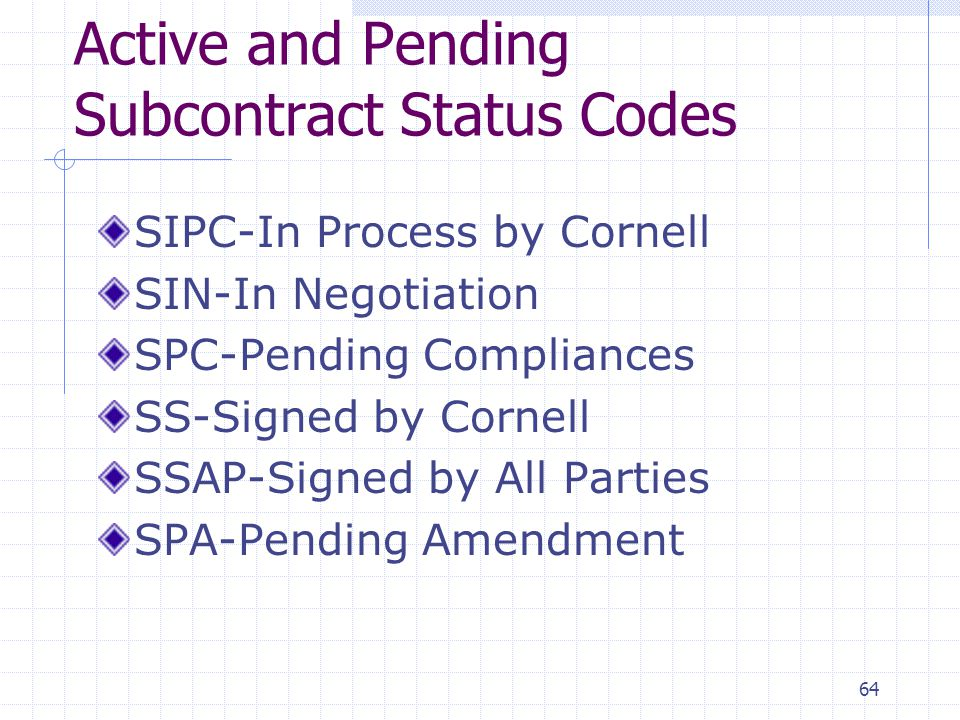 64 Active and Pending Subcontract Status Codes SIPC-In Process by Cornell SIN-In Negotiation SPC-Pending Compliances SS-Signed by Cornell SSAP-Signed