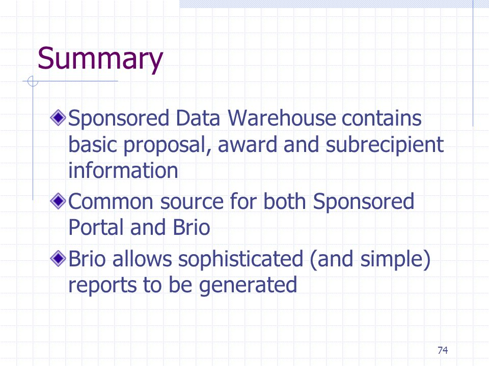 74 Summary Sponsored Data Warehouse contains basic proposal, award and subrecipient information Common source for both Sponsored Portal and Brio Brio allows sophisticated (and simple) reports to be generated