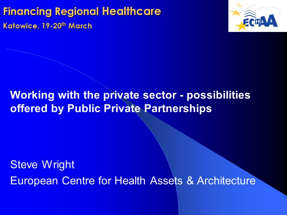 Financing Regional Healthcare Katowice, 19-20 th March Working with the private sector - possibilities offered by Public Private Partnerships Steve Wright European Centre for Health Assets & Architecture
