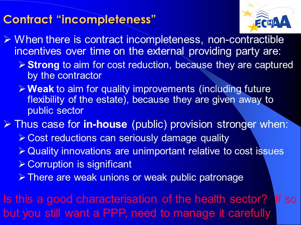 Contract incompleteness  When there is contract incompleteness, non-contractible incentives over time on the external providing party are:  Strong to aim for cost reduction, because they are captured by the contractor  Weak to aim for quality improvements (including future flexibility of the estate), because they are given away to public sector  Thus case for in-house (public) provision stronger when:  Cost reductions can seriously damage quality  Quality innovations are unimportant relative to cost issues  Corruption is significant  There are weak unions or weak public patronage Is this a good characterisation of the health sector.