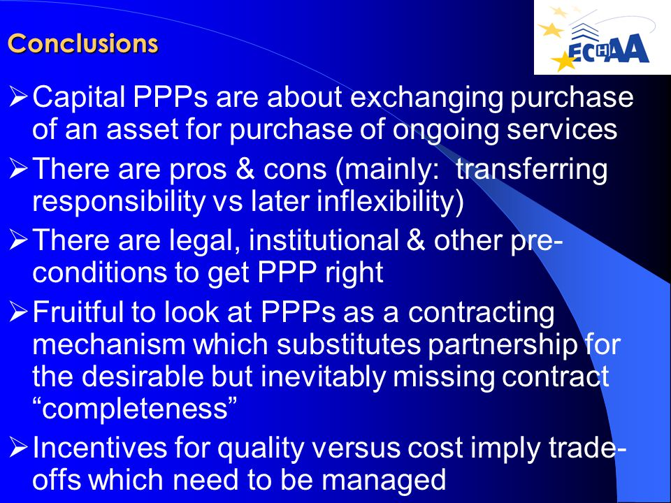 Conclusions  Capital PPPs are about exchanging purchase of an asset for purchase of ongoing services  There are pros & cons (mainly: transferring responsibility vs later inflexibility)  There are legal, institutional & other pre- conditions to get PPP right  Fruitful to look at PPPs as a contracting mechanism which substitutes partnership for the desirable but inevitably missing contract completeness  Incentives for quality versus cost imply trade- offs which need to be managed