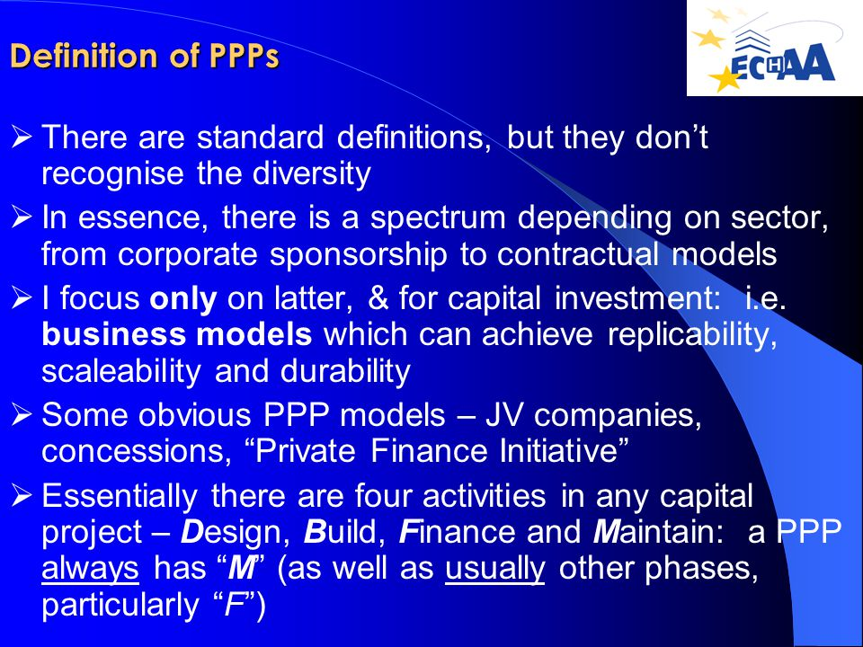 Definition of PPPs  There are standard definitions, but they don't recognise the diversity  In essence, there is a spectrum depending on sector, from corporate sponsorship to contractual models  I focus only on latter, & for capital investment: i.e.