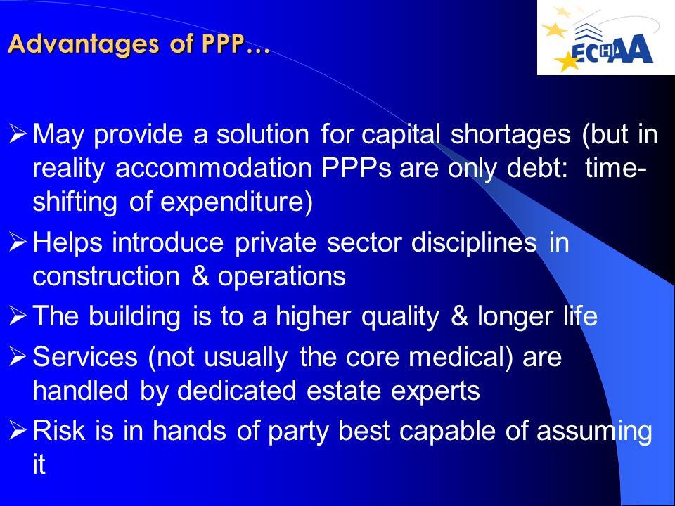 Advantages of PPP…  May provide a solution for capital shortages (but in reality accommodation PPPs are only debt: time- shifting of expenditure)  Helps introduce private sector disciplines in construction & operations  The building is to a higher quality & longer life  Services (not usually the core medical) are handled by dedicated estate experts  Risk is in hands of party best capable of assuming it