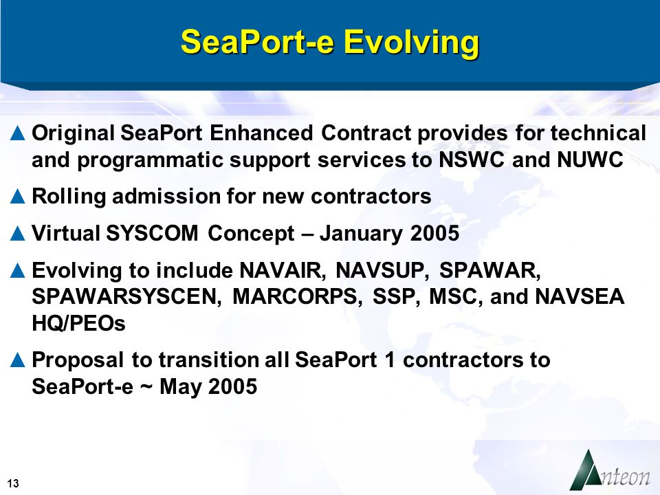 13 SeaPort-e Evolving ▲Original SeaPort Enhanced Contract provides for technical and programmatic support services to NSWC and NUWC ▲Rolling admission for new contractors ▲Virtual SYSCOM Concept – January 2005 ▲Evolving to include NAVAIR, NAVSUP, SPAWAR, SPAWARSYSCEN, MARCORPS, SSP, MSC, and NAVSEA HQ/PEOs ▲Proposal to transition all SeaPort 1 contractors to SeaPort-e ~ May 2005