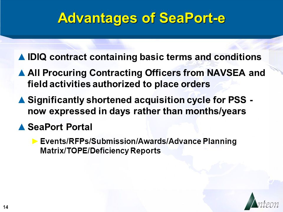 14 Advantages of SeaPort-e ▲IDIQ contract containing basic terms and conditions ▲All Procuring Contracting Officers from NAVSEA and field activities authorized to place orders ▲Significantly shortened acquisition cycle for PSS - now expressed in days rather than months/years ▲SeaPort Portal ►Events/RFPs/Submission/Awards/Advance Planning Matrix/TOPE/Deficiency Reports