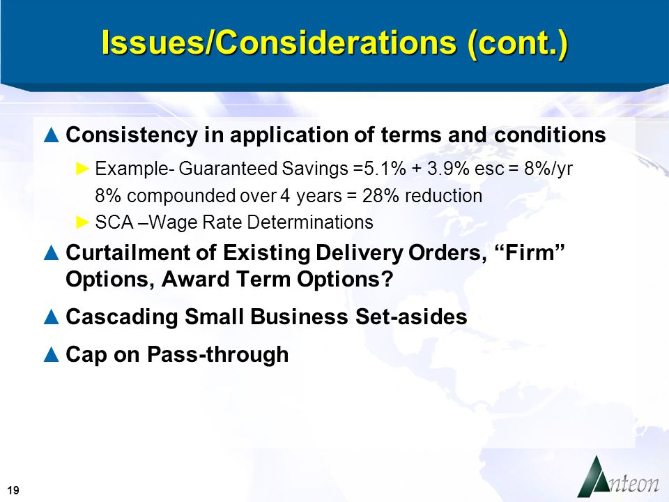 19 Issues/Considerations (cont.) ▲Consistency in application of terms and conditions ►Example- Guaranteed Savings =5.1% + 3.9% esc = 8%/yr 8% compounded over 4 years = 28% reduction ►SCA –Wage Rate Determinations ▲Curtailment of Existing Delivery Orders, Firm Options, Award Term Options.