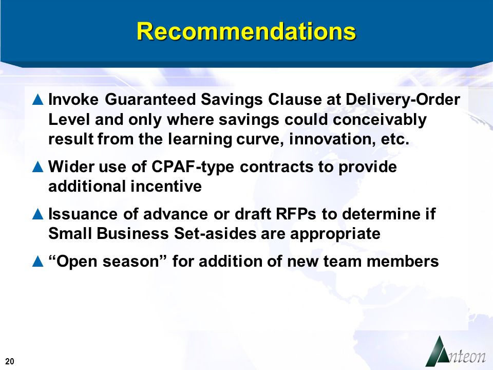 20 Recommendations ▲Invoke Guaranteed Savings Clause at Delivery-Order Level and only where savings could conceivably result from the learning curve, innovation, etc.