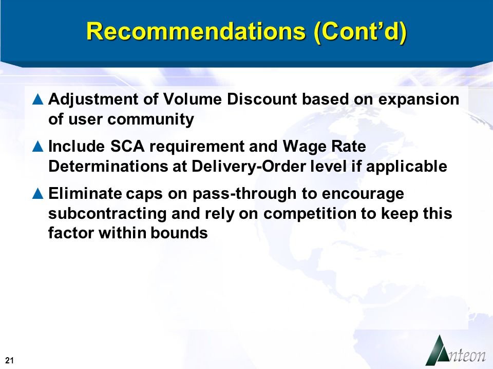 21 Recommendations (Cont'd) ▲Adjustment of Volume Discount based on expansion of user community ▲Include SCA requirement and Wage Rate Determinations at Delivery-Order level if applicable ▲Eliminate caps on pass-through to encourage subcontracting and rely on competition to keep this factor within bounds
