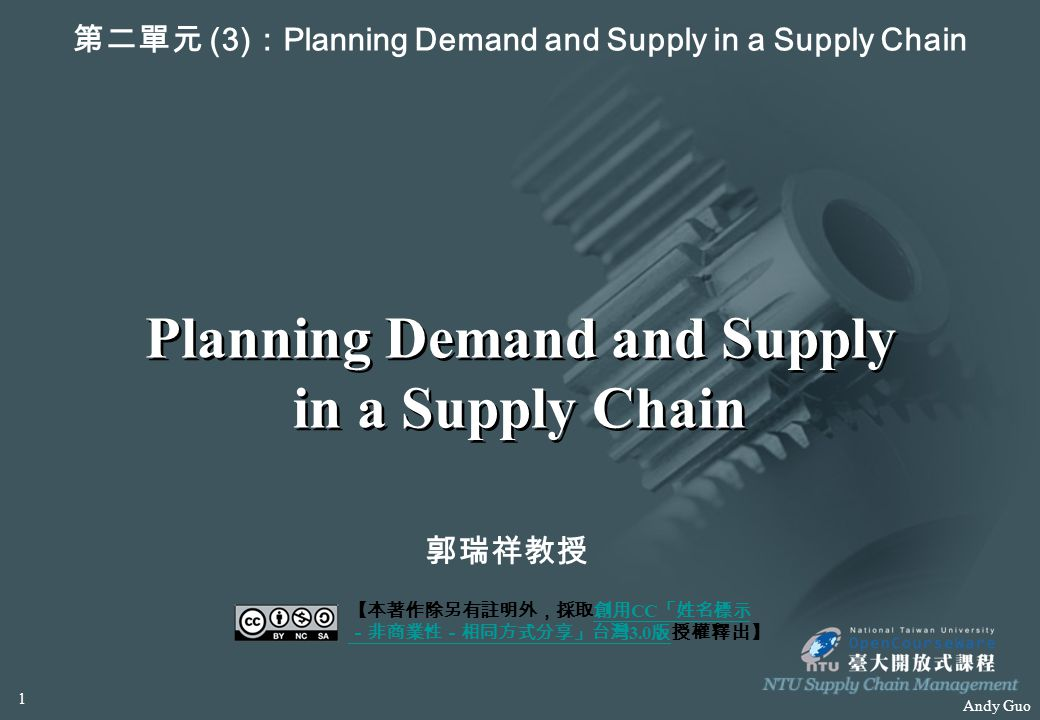 Andy Guo Planning Demand and Supply in a Supply Chain 第二單元 (3) : Planning Demand and Supply in a Supply Chain 郭瑞祥教授 【本著作除另有註明外,採取創用 CC 「姓名標示 -非商業性-相同方