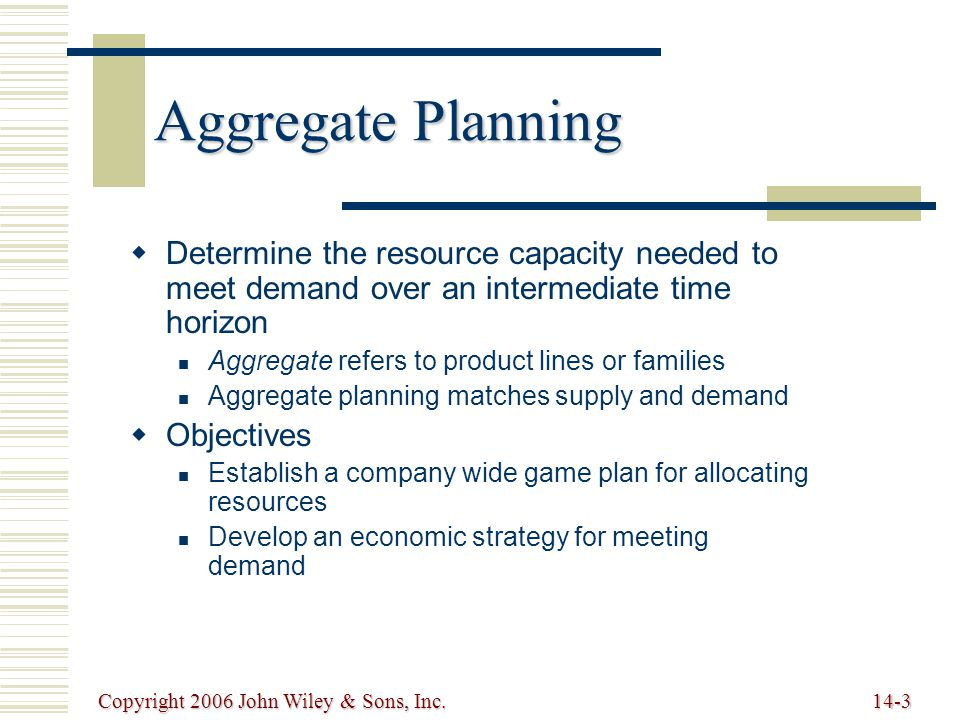 Copyright 2006 John Wiley & Sons, Inc.14-3 Aggregate Planning   Determine the resource capacity needed to meet demand over an intermediate time horizon Aggregate refers to product lines or families Aggregate planning matches supply and demand   Objectives Establish a company wide game plan for allocating resources Develop an economic strategy for meeting demand