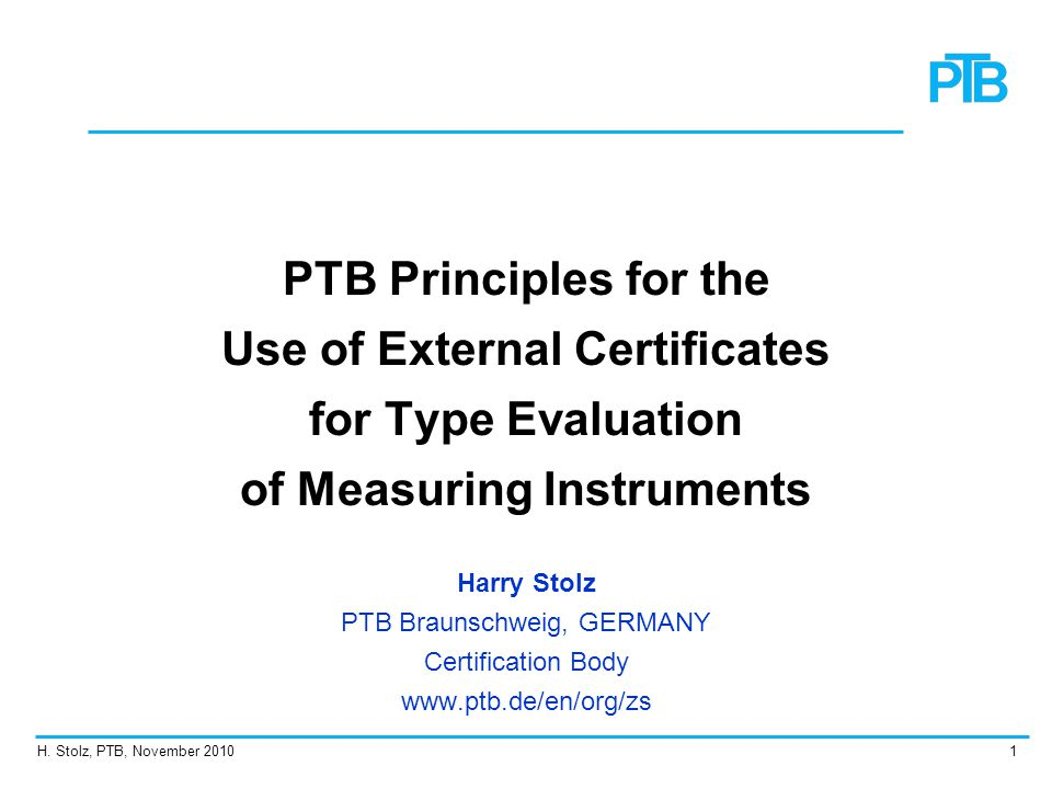 H. Stolz, PTB, November 20101 PTB Principles for the Use of External Certificates for Type Evaluation of Measuring Instruments Harry Stolz PTB Braunsc