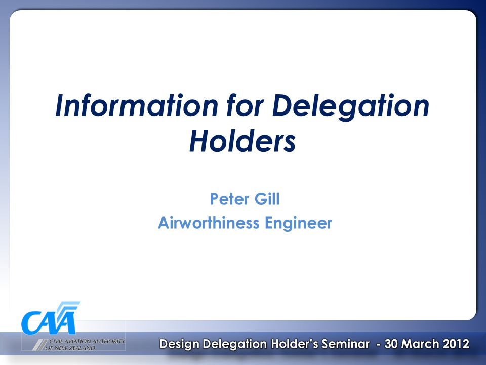 Topics to be covered:  Delegation Changes since 2009  Major Design Change Authorisation Process  Manufacturing Considerations  STC's  AC's  Other Miscellaneous Topics Design Delegation Holder's Seminar Design Delegation Holder's Seminar