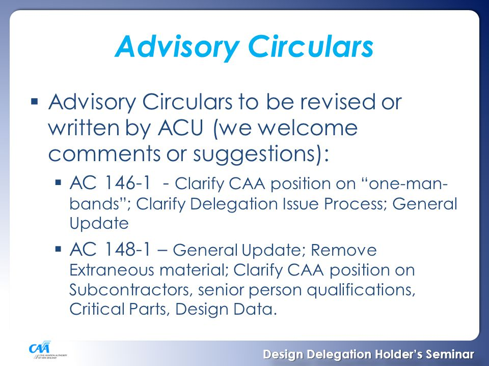 Advisory Circulars  Advisory Circulars to be revised or written by ACU (we welcome comments or suggestions):  AC 146-1 - Clarify CAA position on one-man- bands ; Clarify Delegation Issue Process; General Update  AC 148-1 – General Update; Remove Extraneous material; Clarify CAA position on Subcontractors, senior person qualifications, Critical Parts, Design Data.