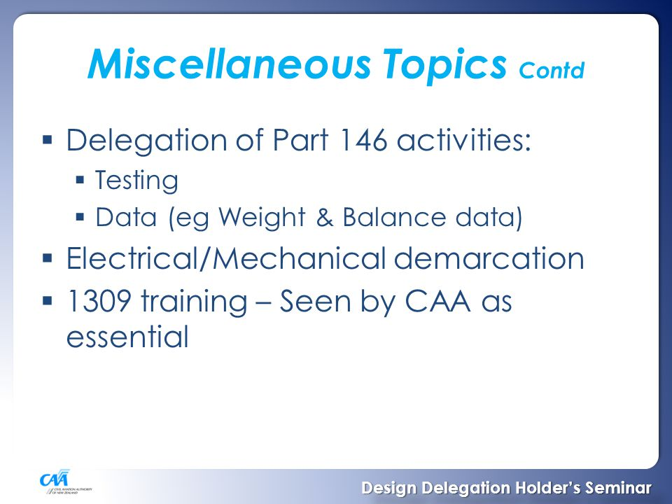 Miscellaneous Topics Contd  Delegation of Part 146 activities:  Testing  Data (eg Weight & Balance data)  Electrical/Mechanical demarcation  1309 training – Seen by CAA as essential Design Delegation Holder's Seminar Design Delegation Holder's Seminar