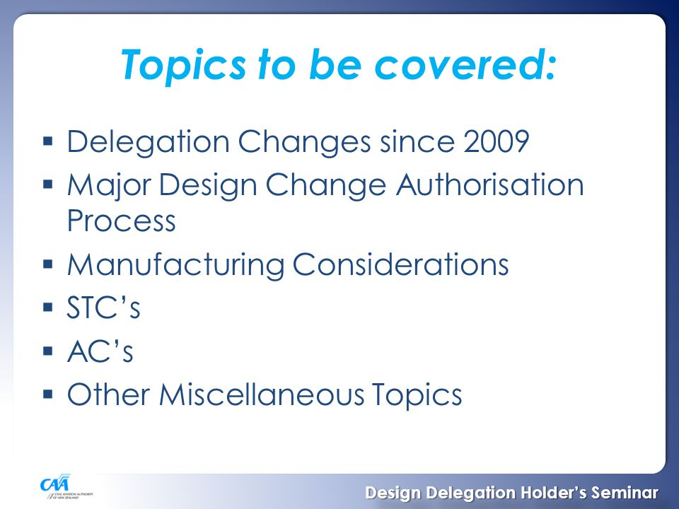 Delegation Changes since 2009  No approval of modification classified as major design change (schedule One) without CAA authorisation  CAA undertook to give authorisation for appropriate one-off modifications where not contrary to CAA policy  All delegations which included modifications were re-issued August 2010 Design Delegation Holder's Seminar Design Delegation Holder's Seminar