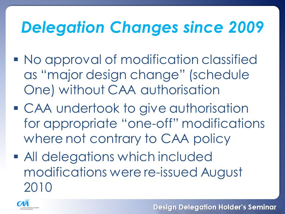 Delegation Changes since 2009  No approval of modification classified as major design change (schedule One) without CAA authorisation  CAA undertook to give authorisation for appropriate one-off modifications where not contrary to CAA policy  All delegations which included modifications were re-issued August 2010 Design Delegation Holder's Seminar Design Delegation Holder's Seminar