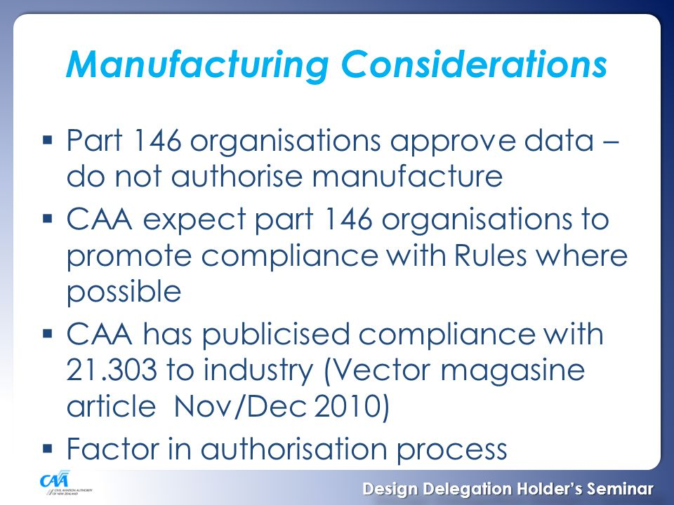 Manufacturing Considerations Contd  CAR 21.303 – be manufactured by a person performing maintenance on the product…  No subcontracting (can supervise)  NOTE: Subcontracting term here is used in the manufacturing sense where the manufacturer takes responsibility for the subcontractors work.
