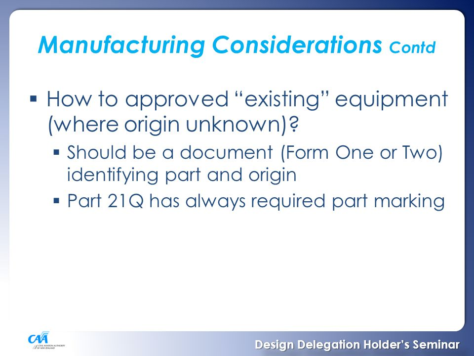 STC's  See later presentation from Beth  Small number of New STC's  Large number started, stalled  Time delays – CAA extra assessment  Certification Basis – Determine iaw FAR 21.101 Changed Product Rule  Requirement for any STC where FAA validation is likely to be sought  Should always specify why you can't/don't use the latest requirements Design Delegation Holder's Seminar Design Delegation Holder's Seminar