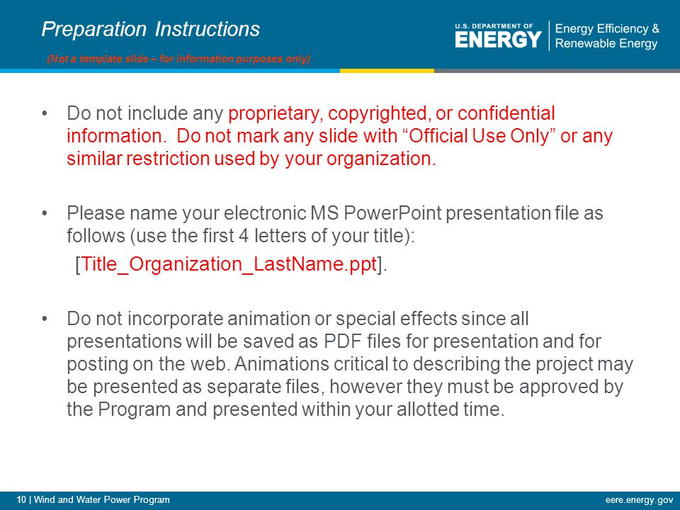10 | Wind and Water Power Programeere.energy.gov Preparation Instructions (Not a template slide – for information purposes only) Do not include any proprietary, copyrighted, or confidential information.
