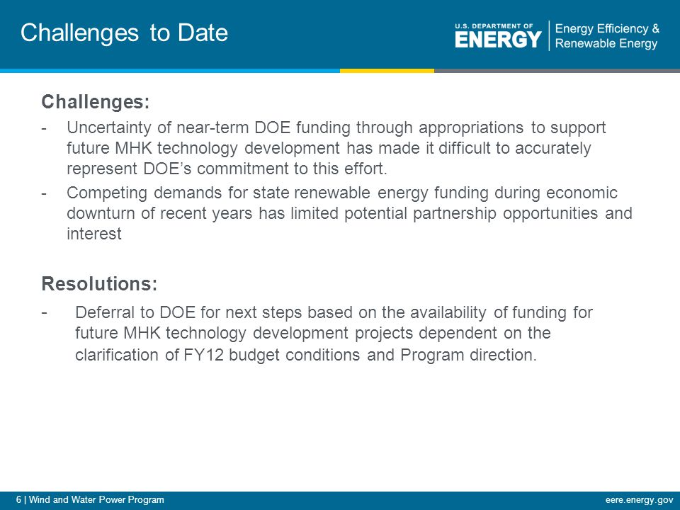 6 | Wind and Water Power Programeere.energy.gov Challenges to Date Challenges: -Uncertainty of near-term DOE funding through appropriations to support future MHK technology development has made it difficult to accurately represent DOE's commitment to this effort.